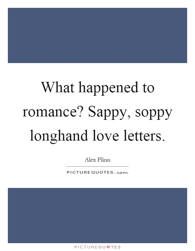 What happened to romance? Sappy, soppy longhand love letters Picture Quote #1
