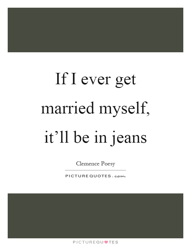 If I ever get married myself, it'll be in jeans Picture Quote #1