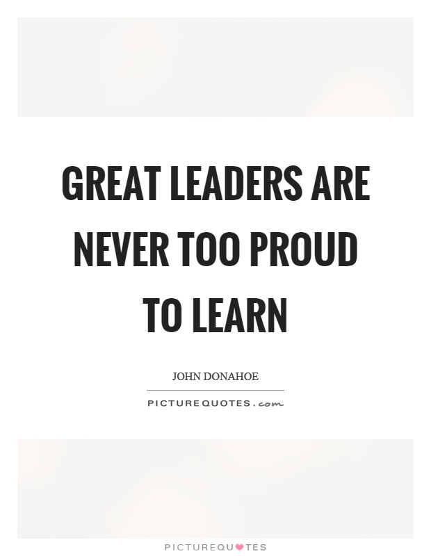 Great leaders are never too proud to learn Picture Quote #1