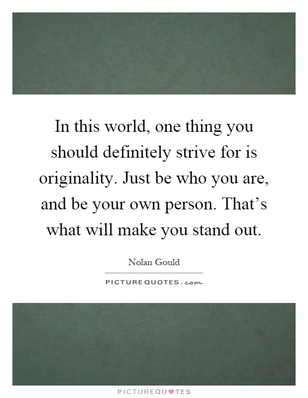 In this world, one thing you should definitely strive for is originality. Just be who you are, and be your own person. That's what will make you stand out Picture Quote #1