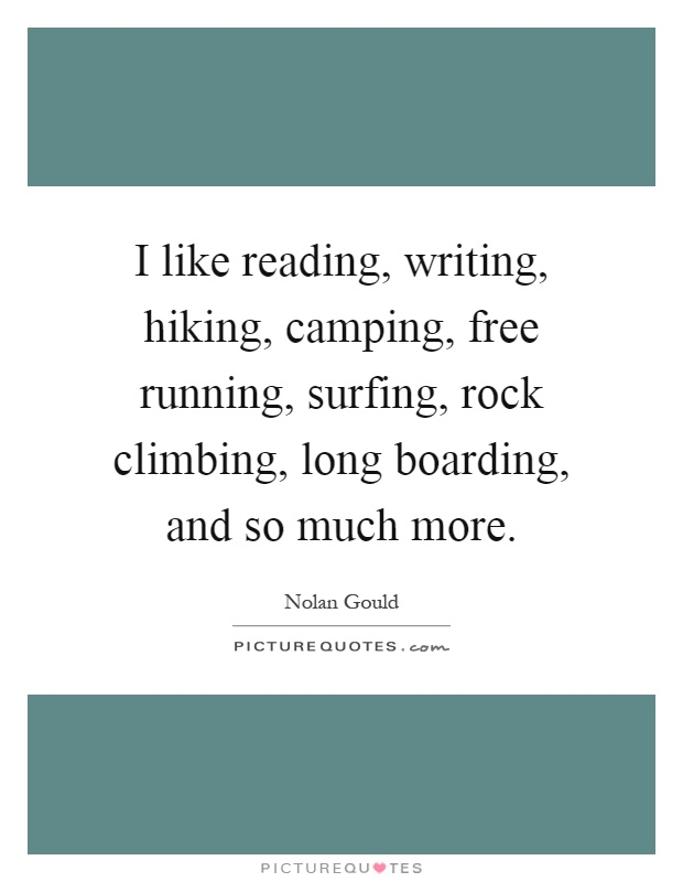 I like reading, writing, hiking, camping, free running, surfing, rock climbing, long boarding, and so much more Picture Quote #1