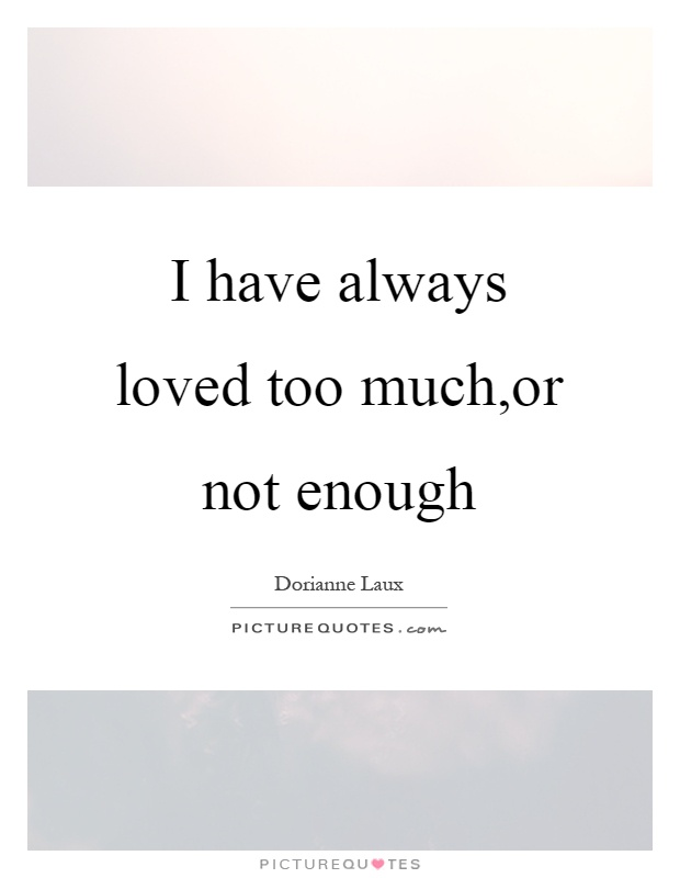 I have always loved too much,or not enough Picture Quote #1