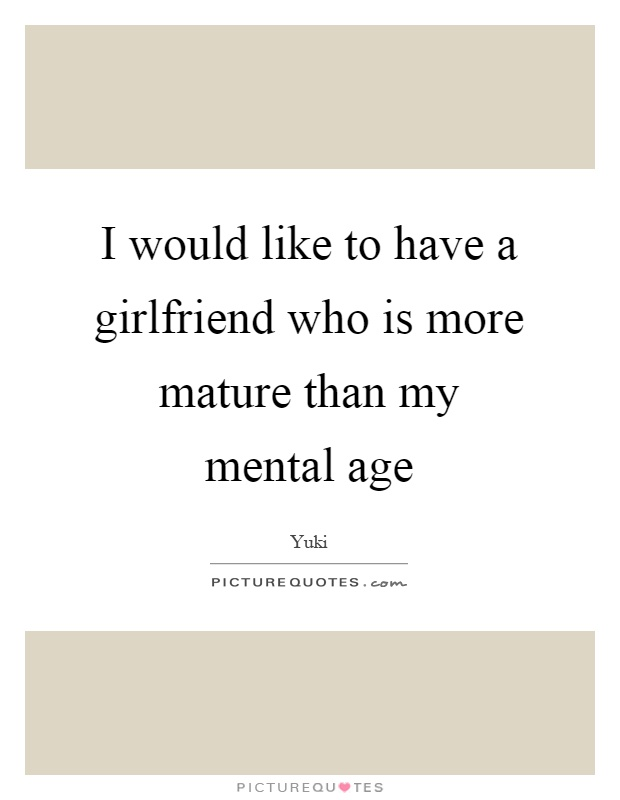 I would like to have a girlfriend who is more mature than my mental age Picture Quote #1