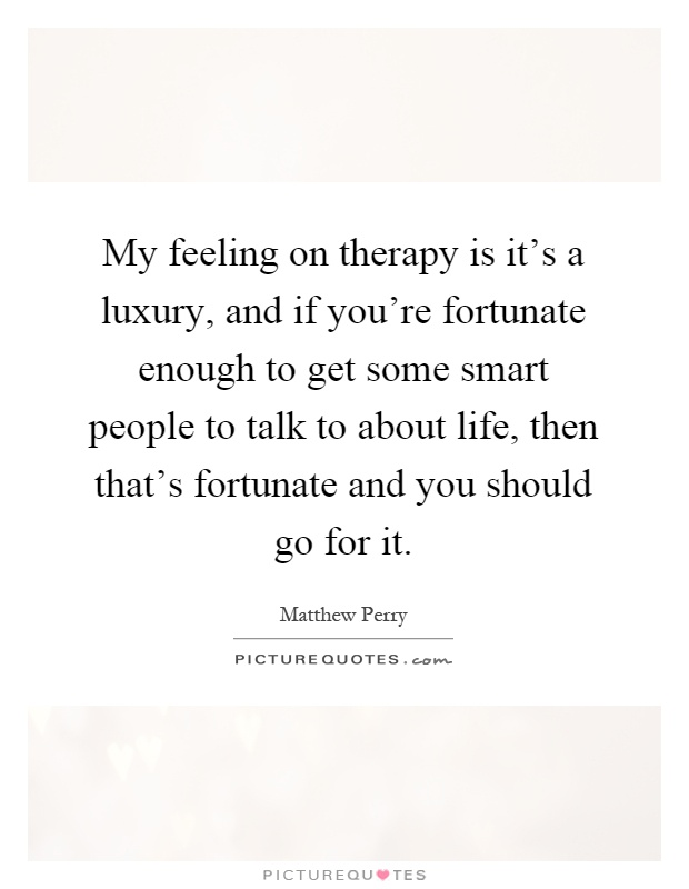 My feeling on therapy is it's a luxury, and if you're fortunate enough to get some smart people to talk to about life, then that's fortunate and you should go for it Picture Quote #1