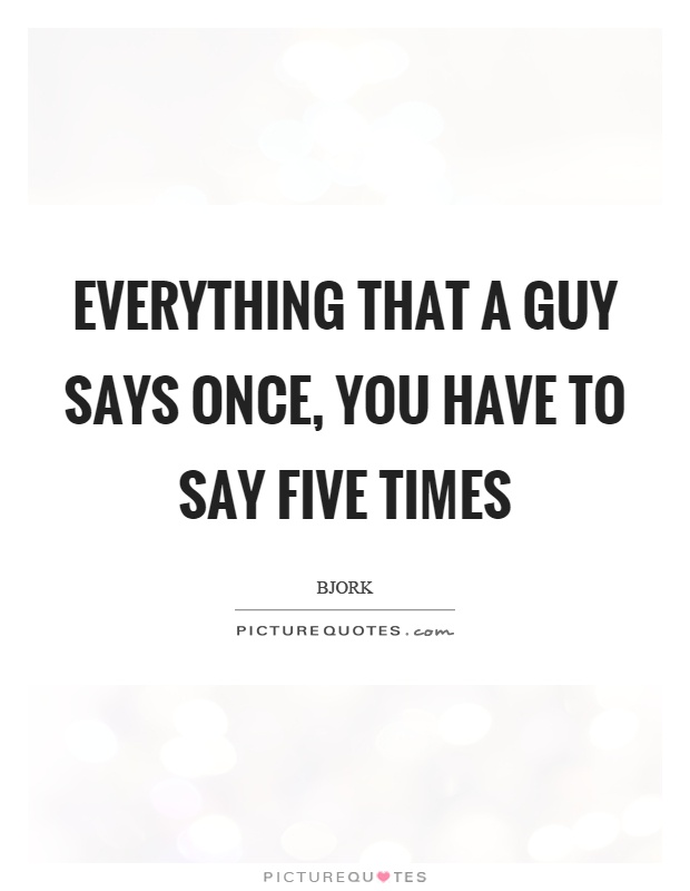 Everything that a guy says once, you have to say five times Picture Quote #1