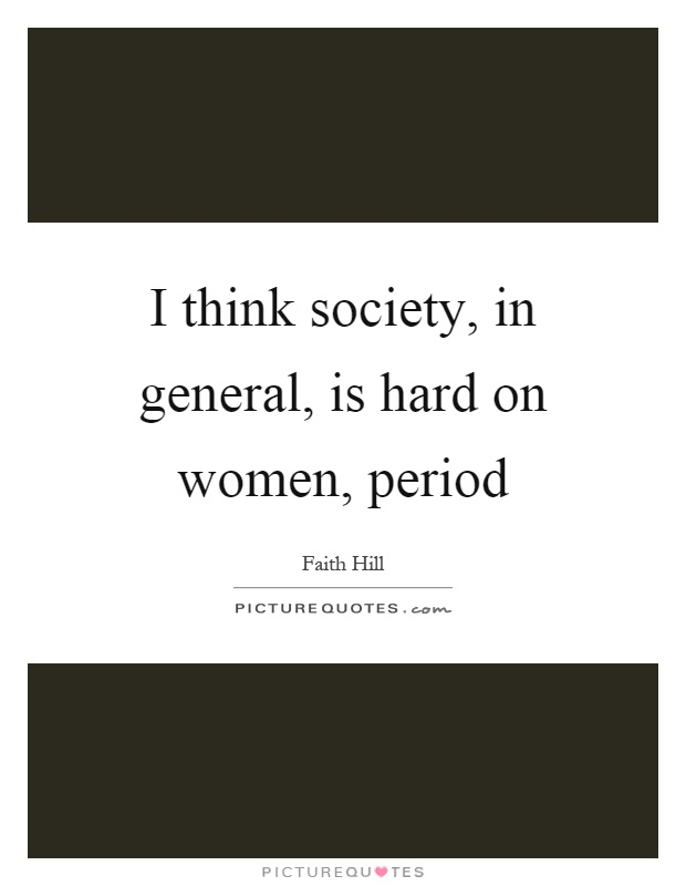 I think society, in general, is hard on women, period Picture Quote #1
