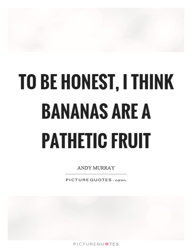 To be honest, I think bananas are a pathetic fruit Picture Quote #1