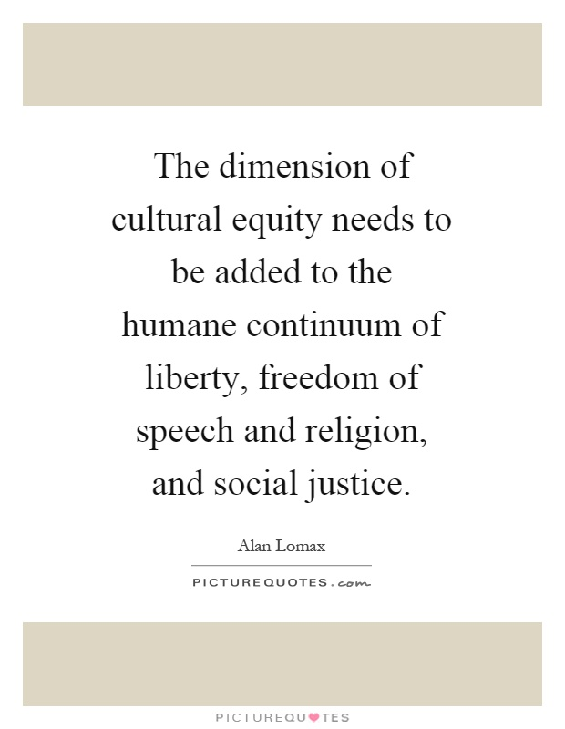 The dimension of cultural equity needs to be added to the humane continuum of liberty, freedom of speech and religion, and social justice Picture Quote #1