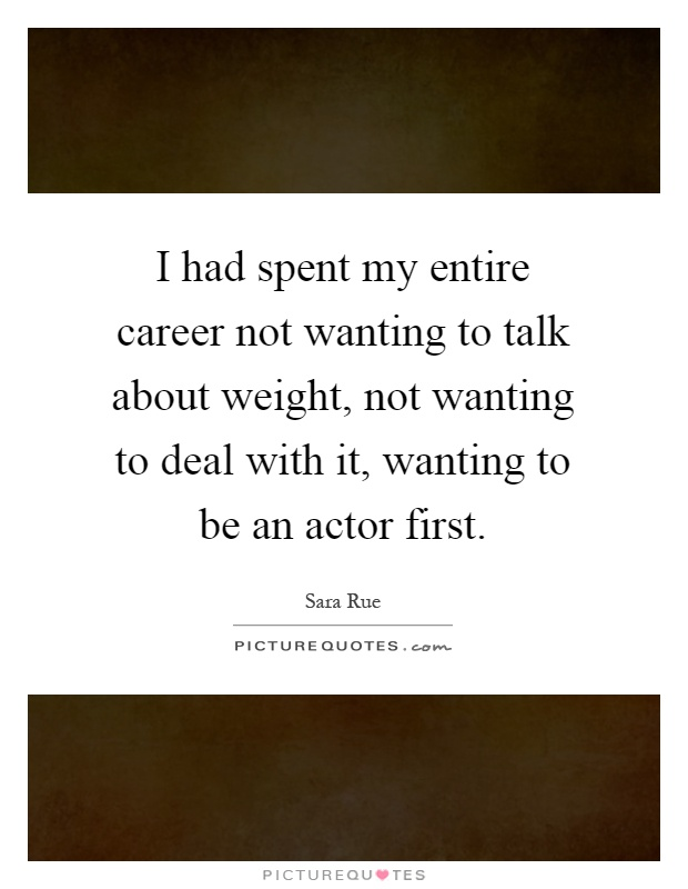 I had spent my entire career not wanting to talk about weight, not wanting to deal with it, wanting to be an actor first Picture Quote #1
