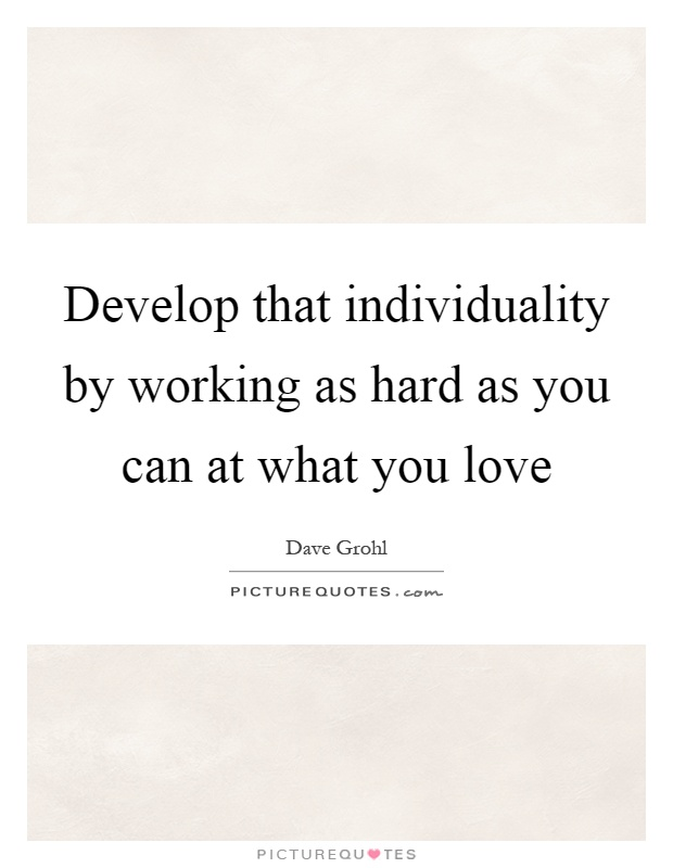 Develop that individuality by working as hard as you can at what you love Picture Quote #1
