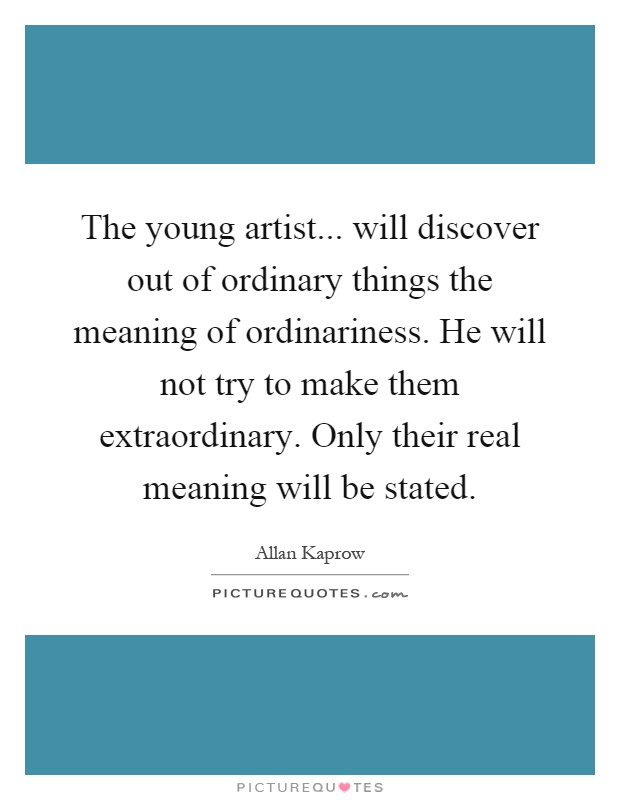 The young artist... will discover out of ordinary things the meaning of ordinariness. He will not try to make them extraordinary. Only their real meaning will be stated Picture Quote #1