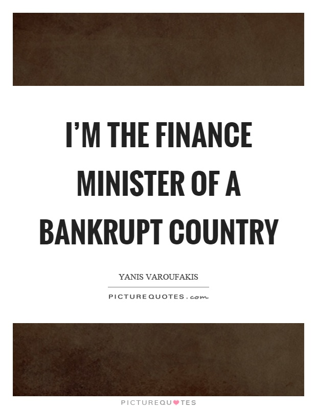 I'm the finance minister of a bankrupt country Picture Quote #1