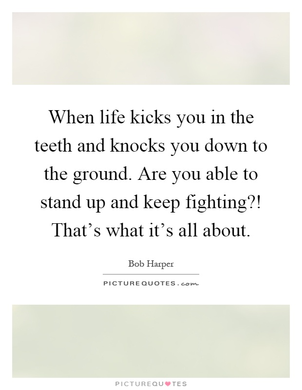 When life kicks you in the teeth and knocks you down to the ground. Are you able to stand up and keep fighting?! That's what it's all about Picture Quote #1