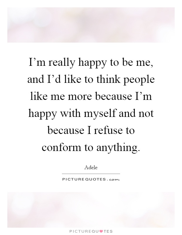 I'm really happy to be me, and I'd like to think people like me more because I'm happy with myself and not because I refuse to conform to anything Picture Quote #1