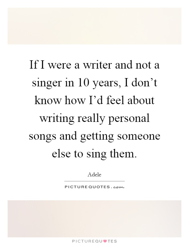 If I were a writer and not a singer in 10 years, I don't ...