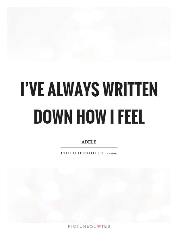 Iu0027ve Always Written Down How I Feel Picture Quote #1