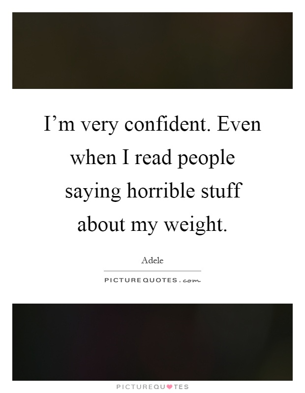 I'm very confident. Even when I read people saying horrible stuff about my weight Picture Quote #1