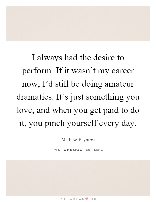 I always had the desire to perform. If it wasn't my career now, I'd still be doing amateur dramatics. It's just something you love, and when you get paid to do it, you pinch yourself every day Picture Quote #1