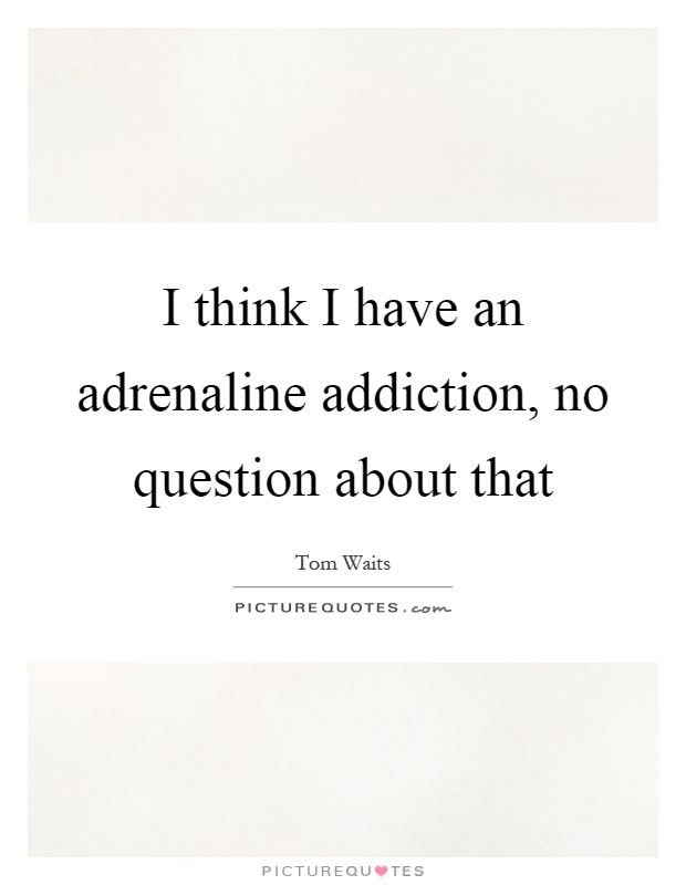 I think I have an adrenaline addiction, no question about that Picture Quote #1