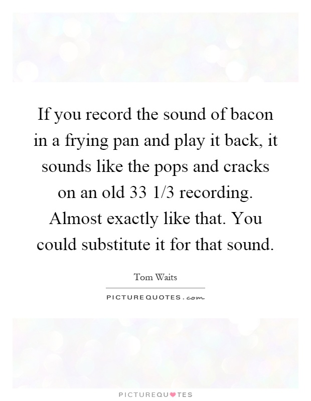 If you record the sound of bacon in a frying pan and play it back, it sounds like the pops and cracks on an old 33 1/3 recording. Almost exactly like that. You could substitute it for that sound Picture Quote #1