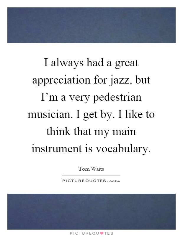 I always had a great appreciation for jazz, but I'm a very pedestrian musician. I get by. I like to think that my main instrument is vocabulary Picture Quote #1