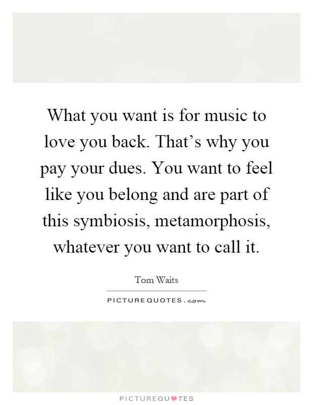 What you want is for music to love you back. That's why you pay your dues. You want to feel like you belong and are part of this symbiosis, metamorphosis, whatever you want to call it Picture Quote #1