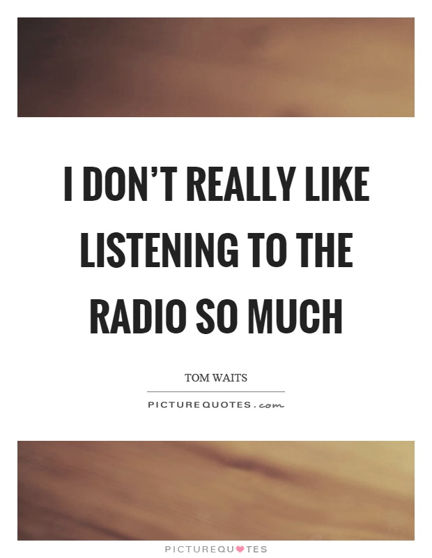I don't really like listening to the radio so much Picture Quote #1
