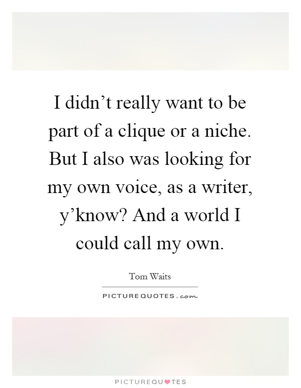 I didn't really want to be part of a clique or a niche. But I also was looking for my own voice, as a writer, y'know? And a world I could call my own Picture Quote #1