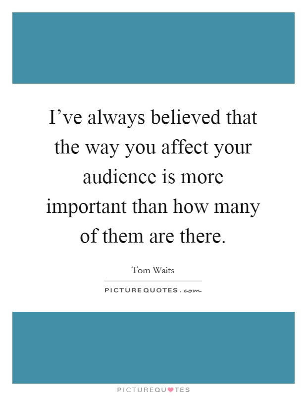I've always believed that the way you affect your audience is more important than how many of them are there Picture Quote #1