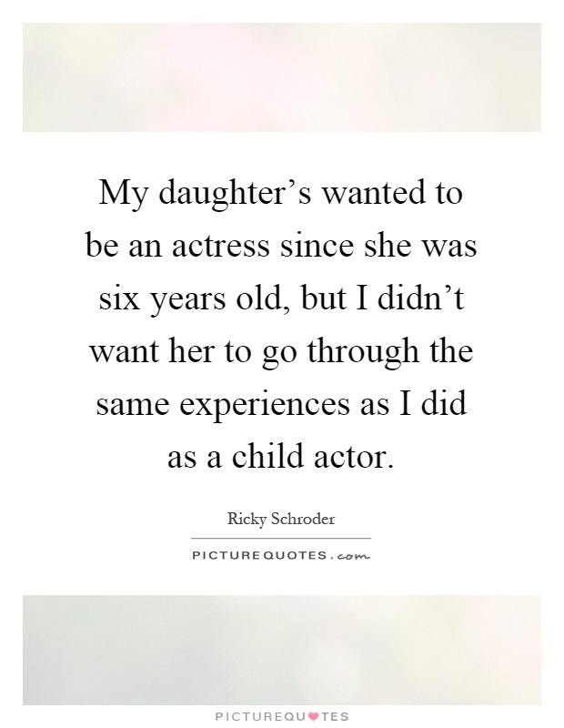 My daughter's wanted to be an actress since she was six years old, but I didn't want her to go through the same experiences as I did as a child actor Picture Quote #1