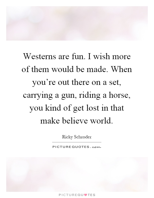 Westerns are fun. I wish more of them would be made. When you're out there on a set, carrying a gun, riding a horse, you kind of get lost in that make believe world Picture Quote #1