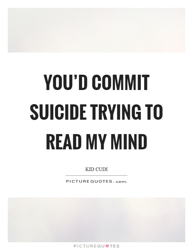 You'd commit suicide trying to read my mind Picture Quote #1