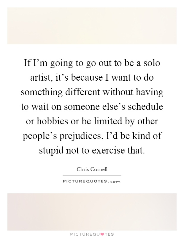 If I'm going to go out to be a solo artist, it's because I want to do something different without having to wait on someone else's schedule or hobbies or be limited by other people's prejudices. I'd be kind of stupid not to exercise that Picture Quote #1