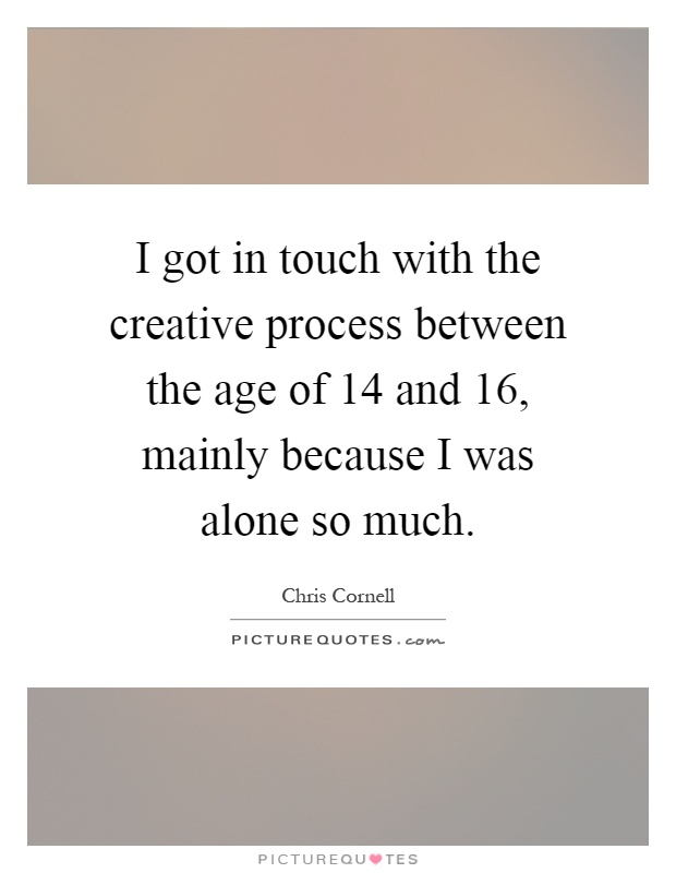 I got in touch with the creative process between the age of 14 and 16, mainly because I was alone so much Picture Quote #1