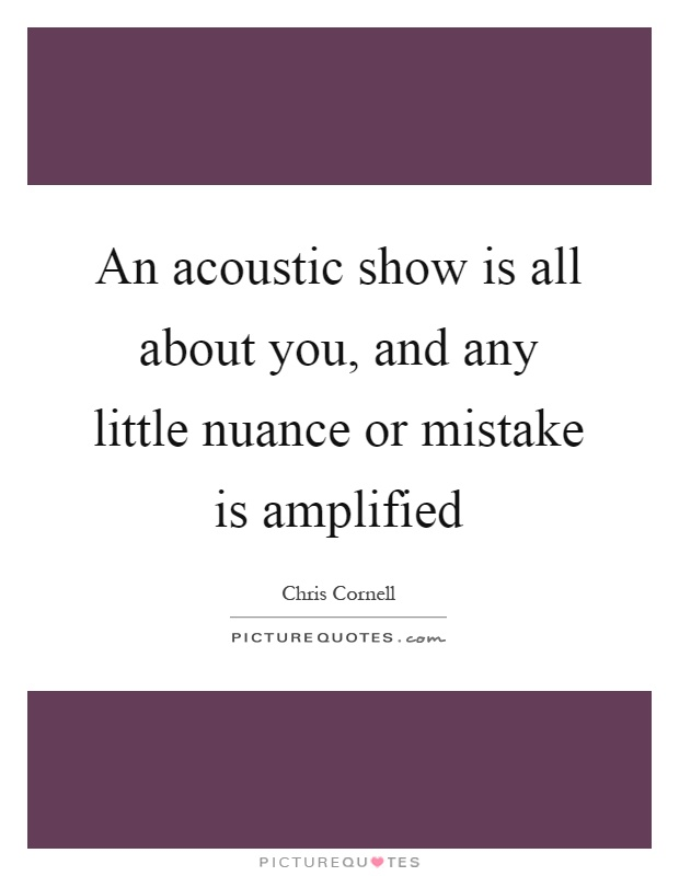 An acoustic show is all about you, and any little nuance or mistake is amplified Picture Quote #1