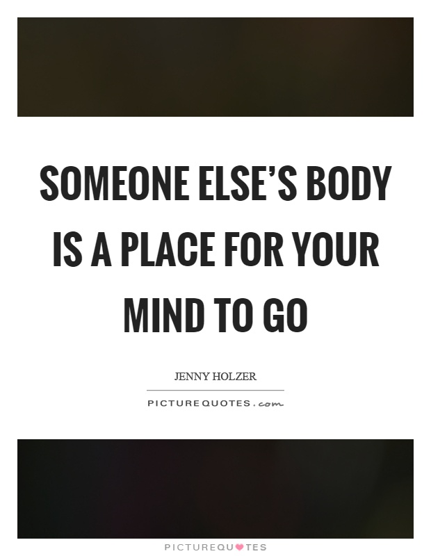 Someone else's body is a place for your mind to go Picture Quote #1