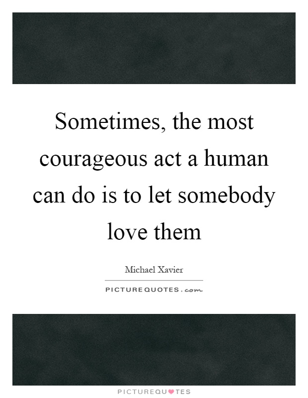 Sometimes, the most courageous act a human can do is to let somebody love them Picture Quote #1