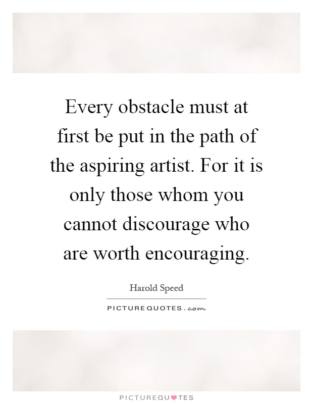 Every obstacle must at first be put in the path of the aspiring artist. For it is only those whom you cannot discourage who are worth encouraging Picture Quote #1