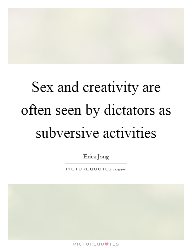 Sex and creativity are often seen by dictators as subversive activities Picture Quote #1