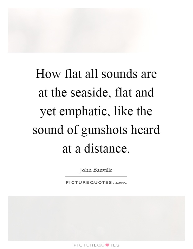 How flat all sounds are at the seaside, flat and yet emphatic, like the sound of gunshots heard at a distance Picture Quote #1