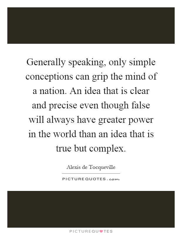 Generally speaking, only simple conceptions can grip the mind of a nation. An idea that is clear and precise even though false will always have greater power in the world than an idea that is true but complex Picture Quote #1