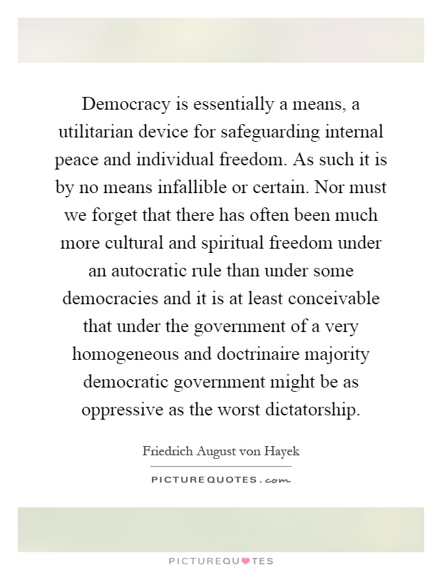 Democracy is essentially a means, a utilitarian device for safeguarding internal peace and individual freedom. As such it is by no means infallible or certain. Nor must we forget that there has often been much more cultural and spiritual freedom under an autocratic rule than under some democracies and it is at least conceivable that under the government of a very homogeneous and doctrinaire majority democratic government might be as oppressive as the worst dictatorship Picture Quote #1