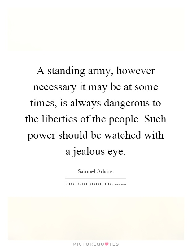A standing army, however necessary it may be at some times, is always dangerous to the liberties of the people. Such power should be watched with a jealous eye Picture Quote #1