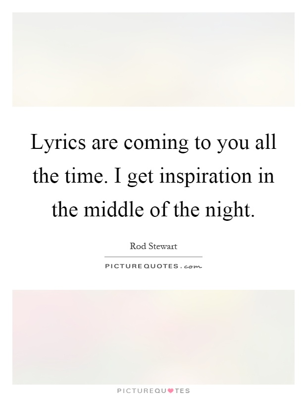 Lyrics are coming to you all the time. I get inspiration in the middle of the night Picture Quote #1