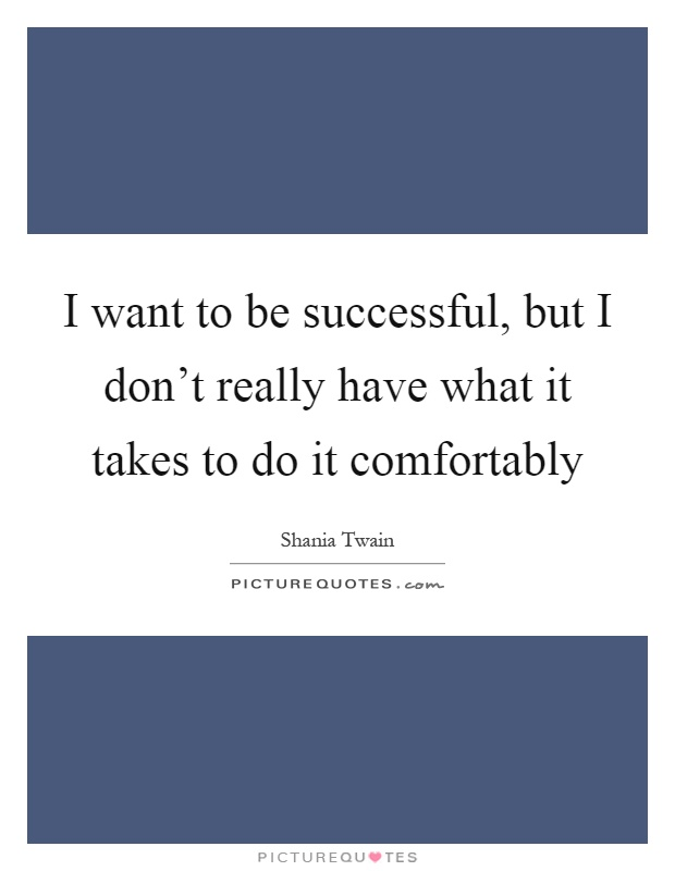 I want to be successful, but I don't really have what it takes to do it comfortably Picture Quote #1