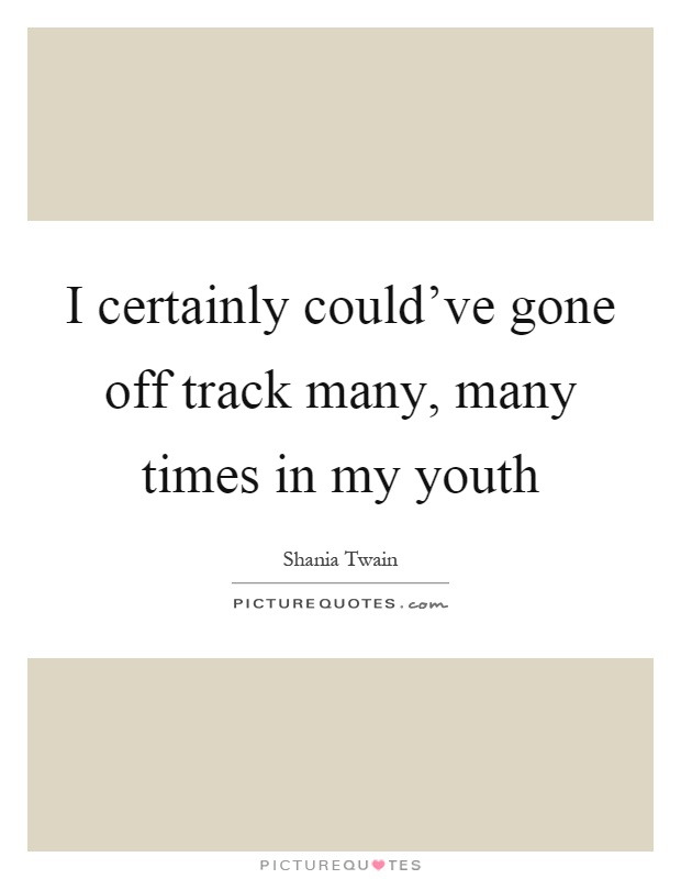 I certainly could've gone off track many, many times in my youth Picture Quote #1