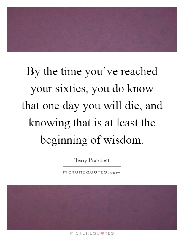 By the time you've reached your sixties, you do know that one day you will die, and knowing that is at least the beginning of wisdom Picture Quote #1