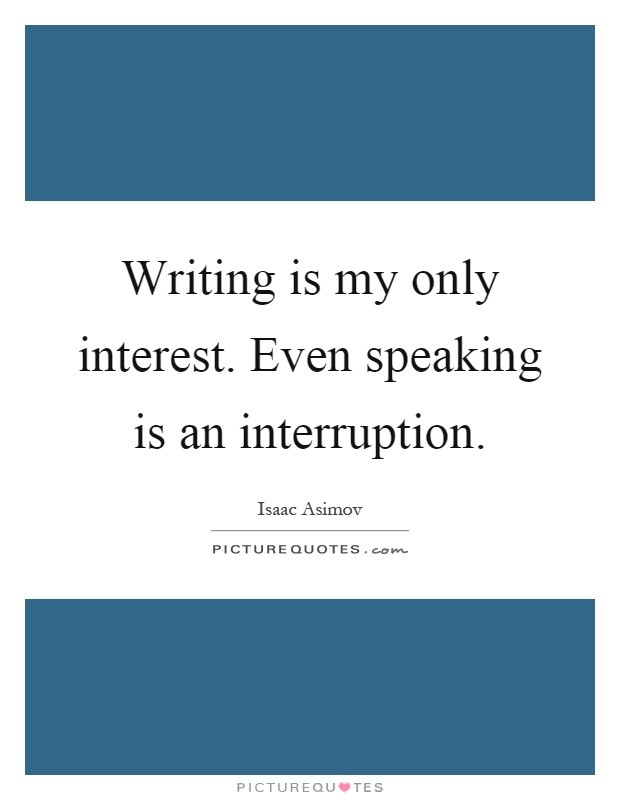 Writing is my only interest. Even speaking is an interruption Picture Quote #1