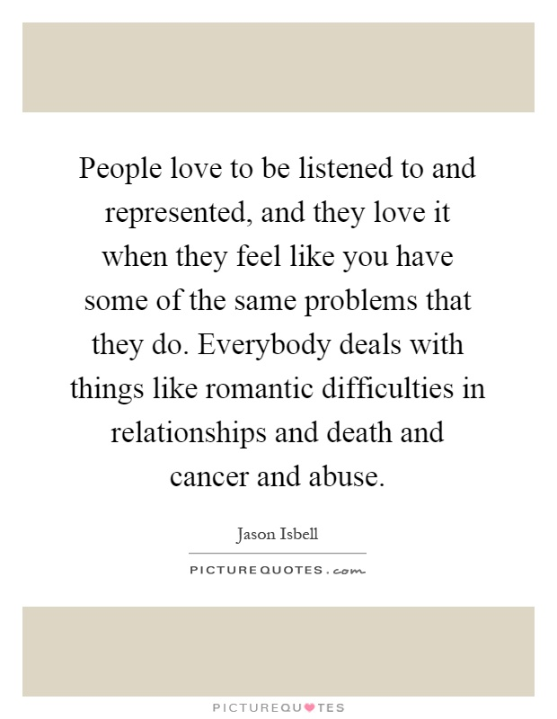 People love to be listened to and represented, and they love it when they feel like you have some of the same problems that they do. Everybody deals with things like romantic difficulties in relationships and death and cancer and abuse Picture Quote #1