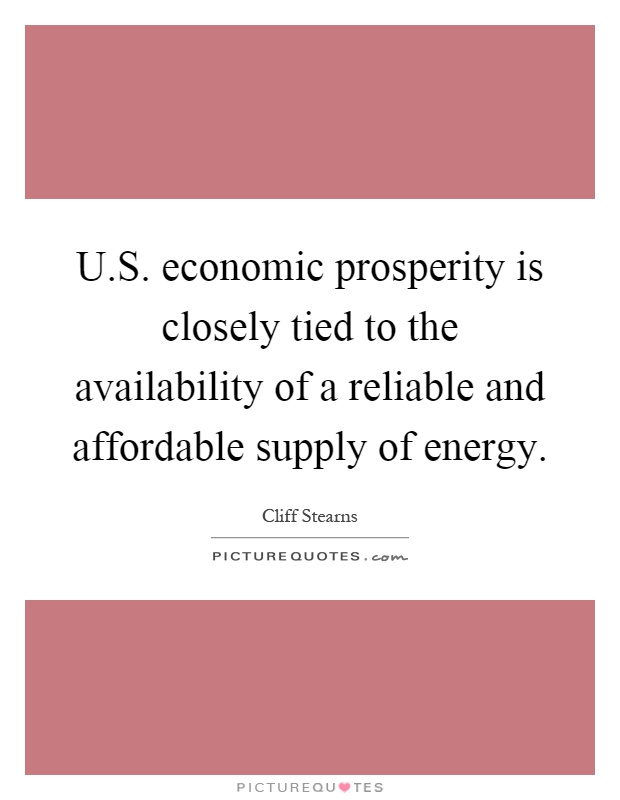 U.S. economic prosperity is closely tied to the availability of a reliable and affordable supply of energy Picture Quote #1